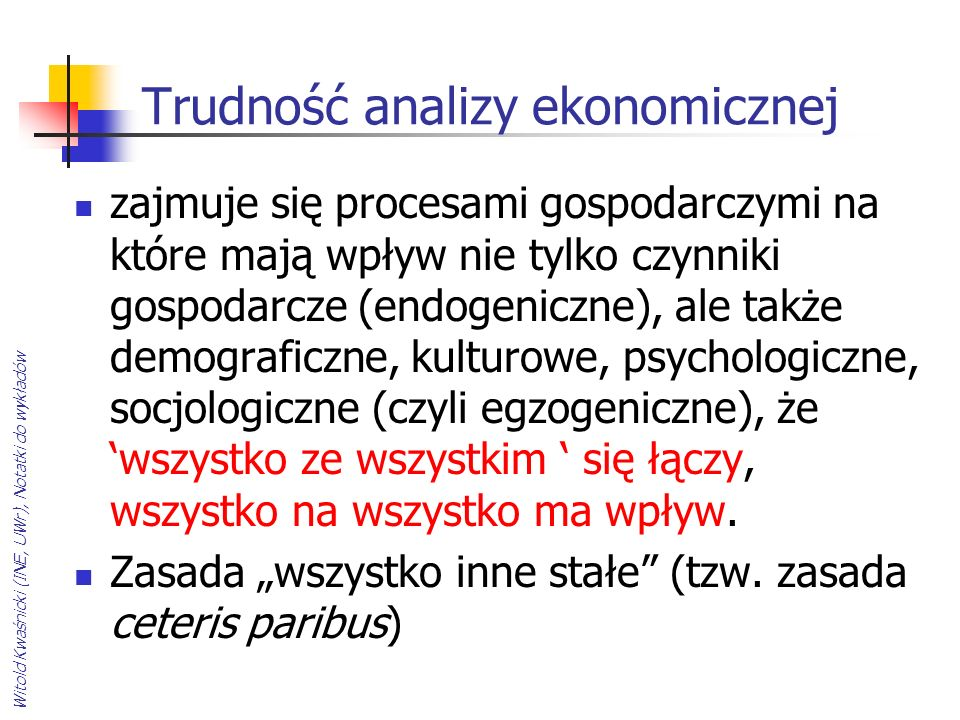Witold Kwaśnicki (INE, UWr), Notatki do wykładów Trudność analizy ekonomicznej zajmuje się procesami gospodarczymi na które mają wpływ nie tylko czynn
