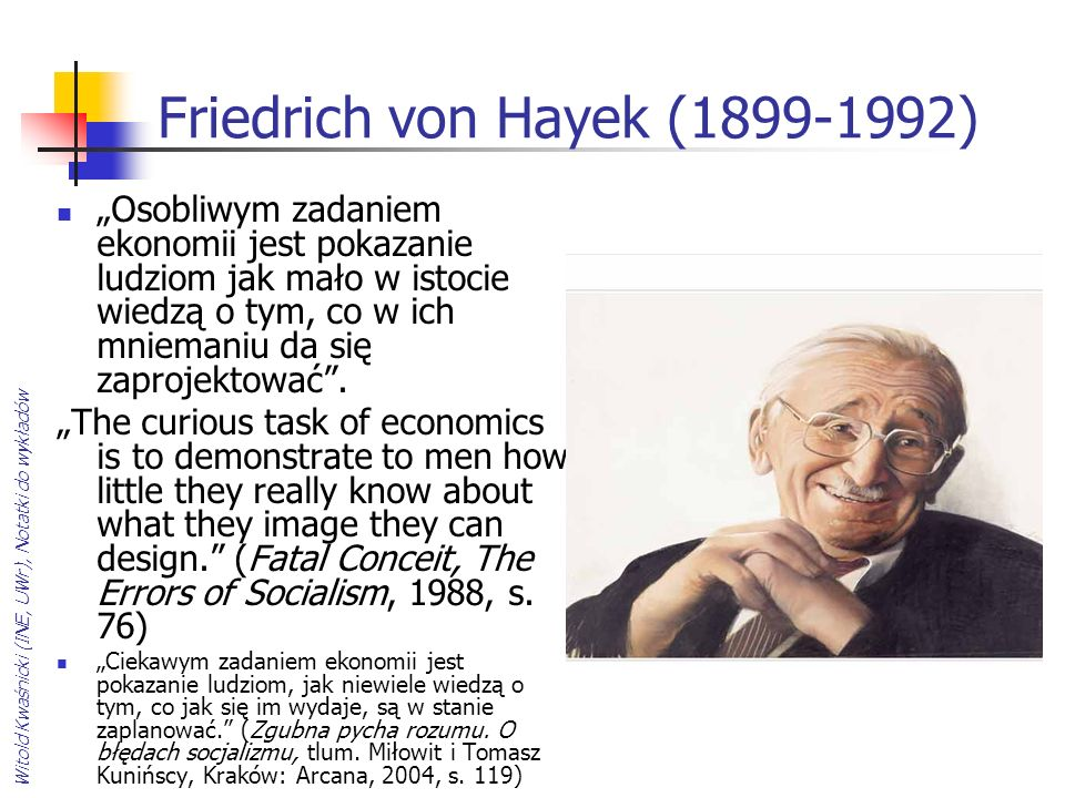 Witold Kwaśnicki (INE, UWr), Notatki do wykładów Friedrich von Hayek (1899-1992) Osobliwym zadaniem ekonomii jest pokazanie ludziom jak mało w istocie