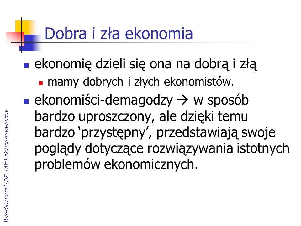 Witold Kwaśnicki (INE, UWr), Notatki do wykładów Dobra i zła ekonomia ekonomię dzieli się ona na dobrą i złą mamy dobrych i złych ekonomistów. ekonomi