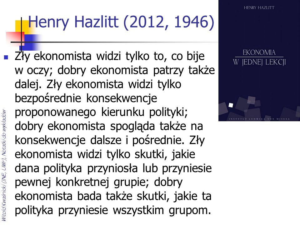 Witold Kwaśnicki (INE, UWr), Notatki do wykładów Henry Hazlitt (2012, 1946) Zły ekonomista widzi tylko to, co bije w oczy; dobry ekonomista patrzy tak