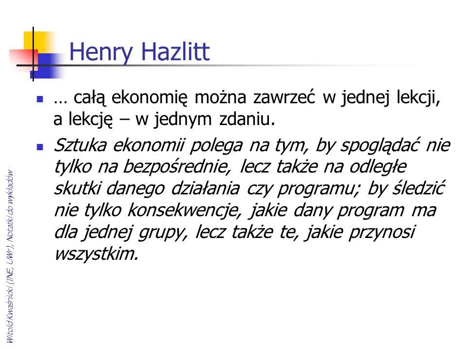 Henry Hazlitt … całą ekonomię można zawrzeć w jednej lekcji, a lekcję – w jednym zdaniu. Sztuka ekonomii polega na tym, by spoglądać nie tylko na bezp