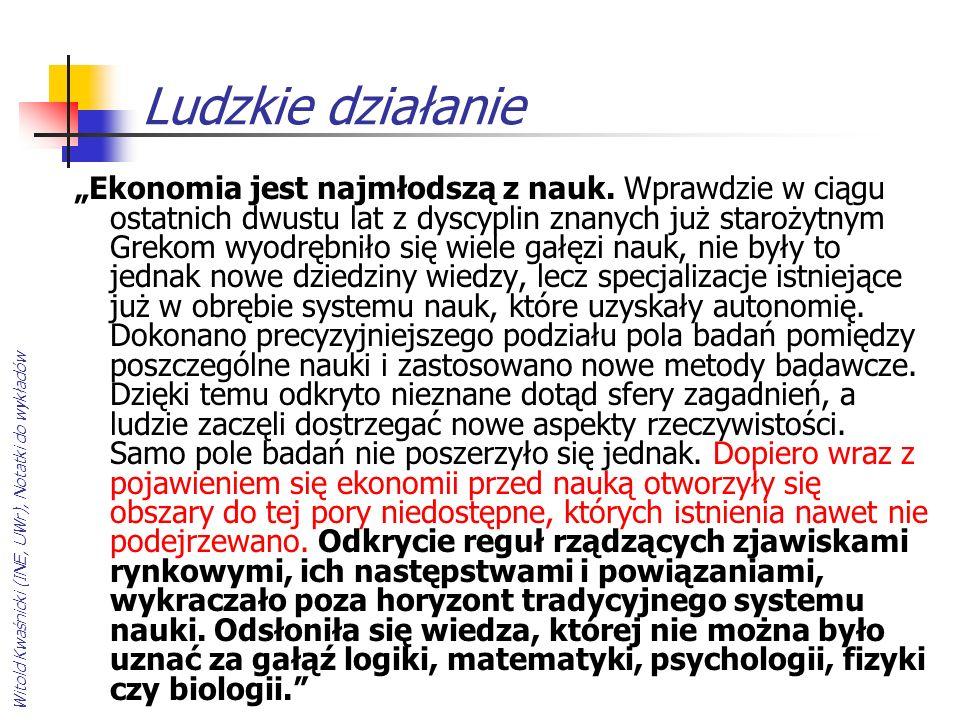 Witold Kwaśnicki (INE, UWr), Notatki do wykładów Ludzkie działanie Ekonomia jest najmłodszą z nauk. Wprawdzie w ciągu ostatnich dwustu lat z dyscyplin