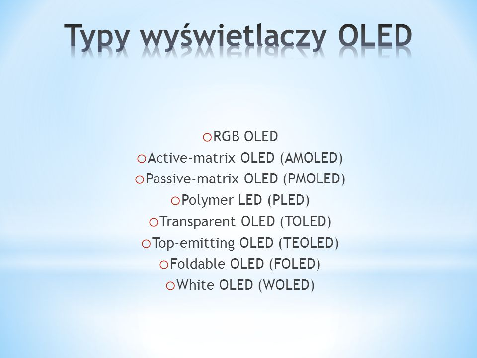 o RGB OLED o Active-matrix OLED (AMOLED) o Passive-matrix OLED (PMOLED) o Polymer LED (PLED) o Transparent OLED (TOLED) o Top-emitting OLED (TEOLED) o