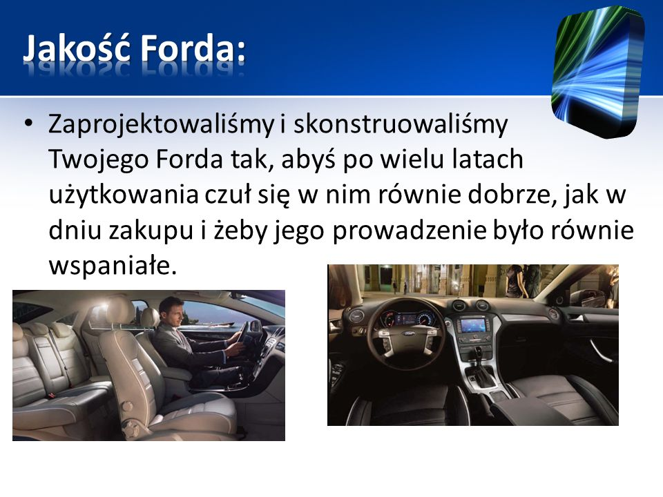 Zaprojektowaliśmy i skonstruowaliśmy Twojego Forda tak, abyś po wielu latach użytkowania czuł się w nim równie dobrze, jak w dniu zakupu i żeby jego p