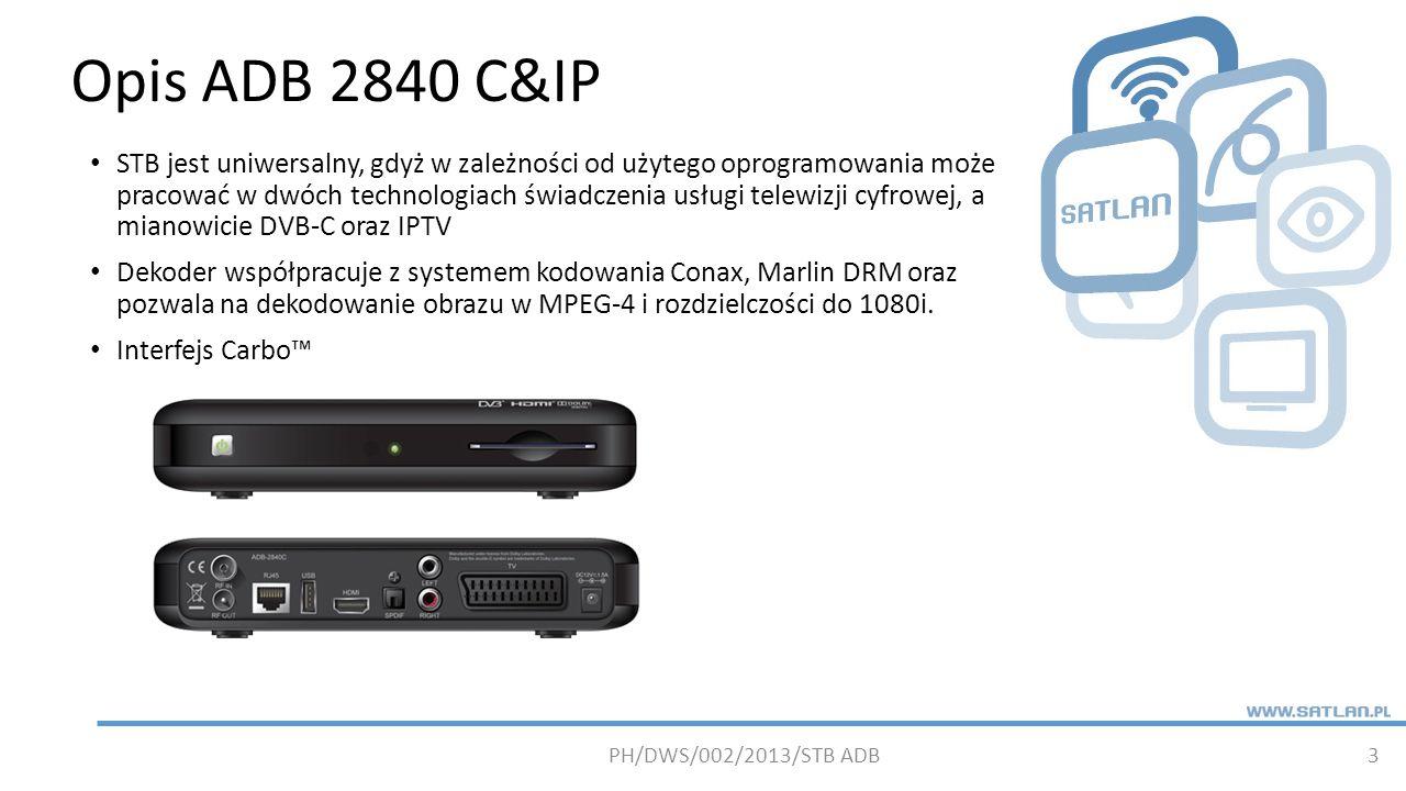 Podstawowe parametry 2840 C&IP 4 ObudowaCustom Rozmiar (WxDxH)210 x 143,5 x 40mm Głowica1 x DVB-C + RF Passthrough ProcesorSTi7167-800+DMIPS System CAConax 7 Dysk twardyBrak Pamięć256MB DDRAM System, 64 MB NAND Flash, 4 MB NOR Flash Panel tylnyIEC RF input, IEC RF output, 1 x HDMI, 2 x SCART, 2 x RCA (Audio L+R), 1 x SPDIF (optical) Porty danych1 x Ethernet 10/100Mbps, 2 x USB 2.0 (back panel) Panel przedni1 x Bi-color LED, 1 x Smart Card, 1 x STBY button, 1 x operation button PH/DWS/002/2013/STB ADB