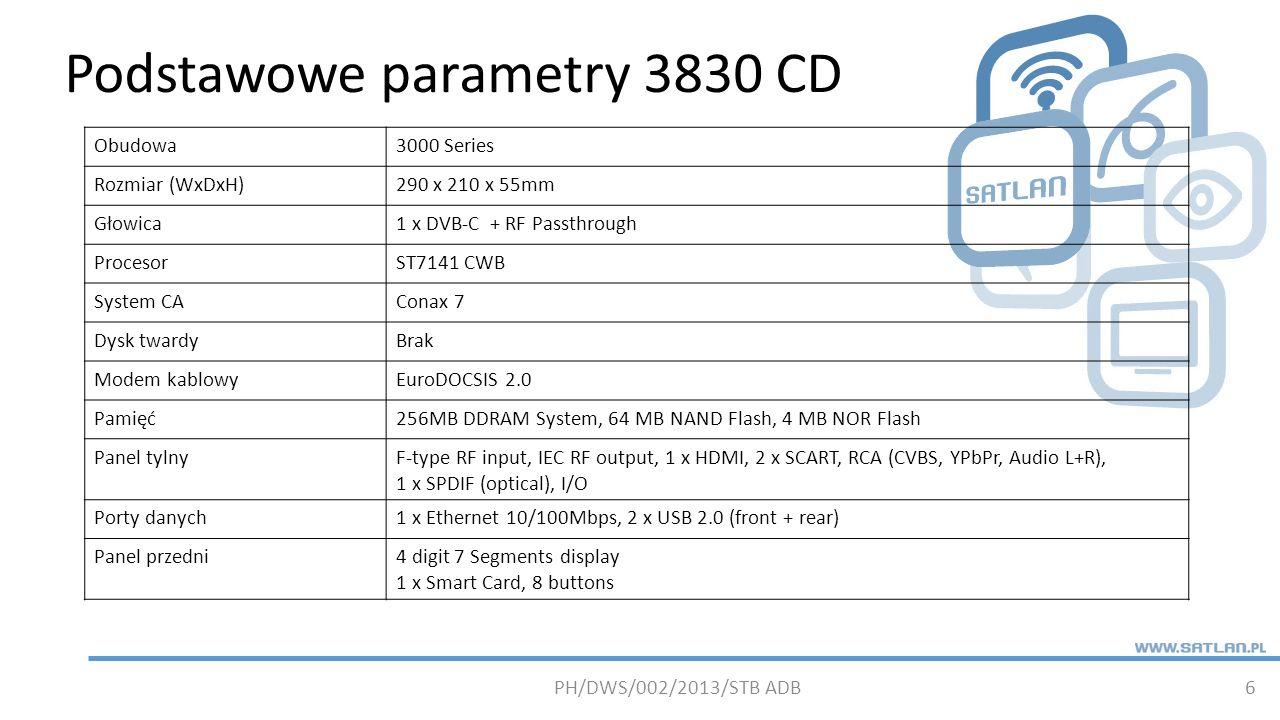 Podstawowe parametry 3830 CD 6 Obudowa3000 Series Rozmiar (WxDxH)290 x 210 x 55mm Głowica1 x DVB-C + RF Passthrough ProcesorST7141 CWB System CAConax 7 Dysk twardyBrak Modem kablowyEuroDOCSIS 2.0 Pamięć256MB DDRAM System, 64 MB NAND Flash, 4 MB NOR Flash Panel tylnyF-type RF input, IEC RF output, 1 x HDMI, 2 x SCART, RCA (CVBS, YPbPr, Audio L+R), 1 x SPDIF (optical), I/O Porty danych1 x Ethernet 10/100Mbps, 2 x USB 2.0 (front + rear) Panel przedni4 digit 7 Segments display 1 x Smart Card, 8 buttons PH/DWS/002/2013/STB ADB