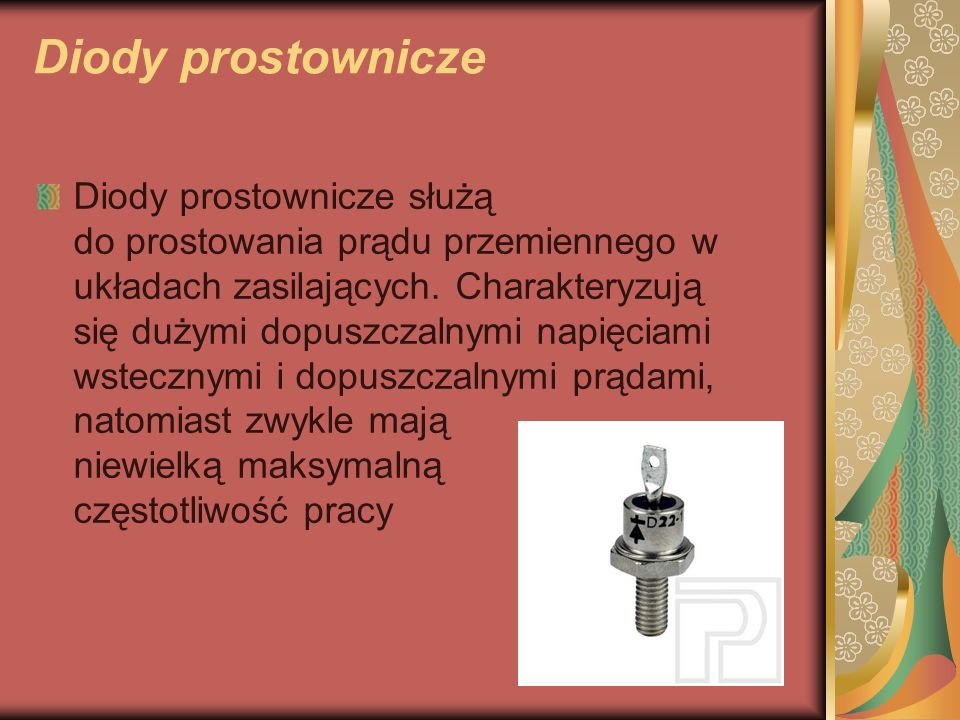 Diody prostownicze Diody prostownicze służą do prostowania prądu przemiennego w układach zasilających. Charakteryzują się dużymi dopuszczalnymi napięc