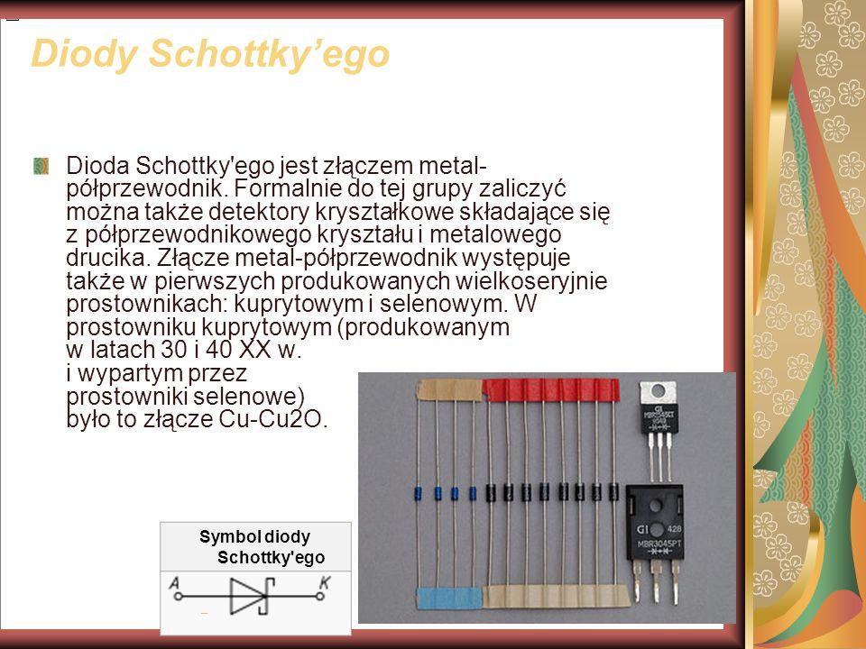 Diody Schottkyego Dioda Schottky'ego jest złączem metal- półprzewodnik. Formalnie do tej grupy zaliczyć można także detektory kryształkowe składające
