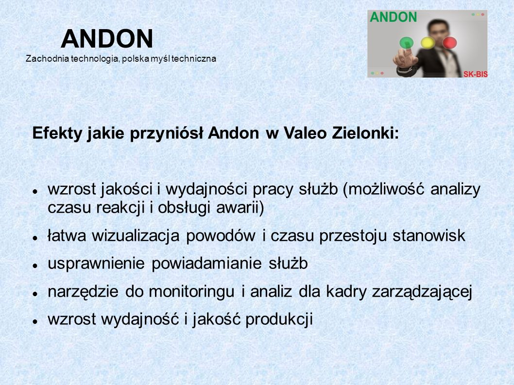 Efekty jakie przyniósł Andon w Valeo Zielonki: wzrost jakości i wydajności pracy służb (możliwość analizy czasu reakcji i obsługi awarii) łatwa wizualizacja powodów i czasu przestoju stanowisk usprawnienie powiadamianie służb narzędzie do monitoringu i analiz dla kadry zarządzającej wzrost wydajność i jakość produkcji ANDON Zachodnia technologia, polska myśl techniczna