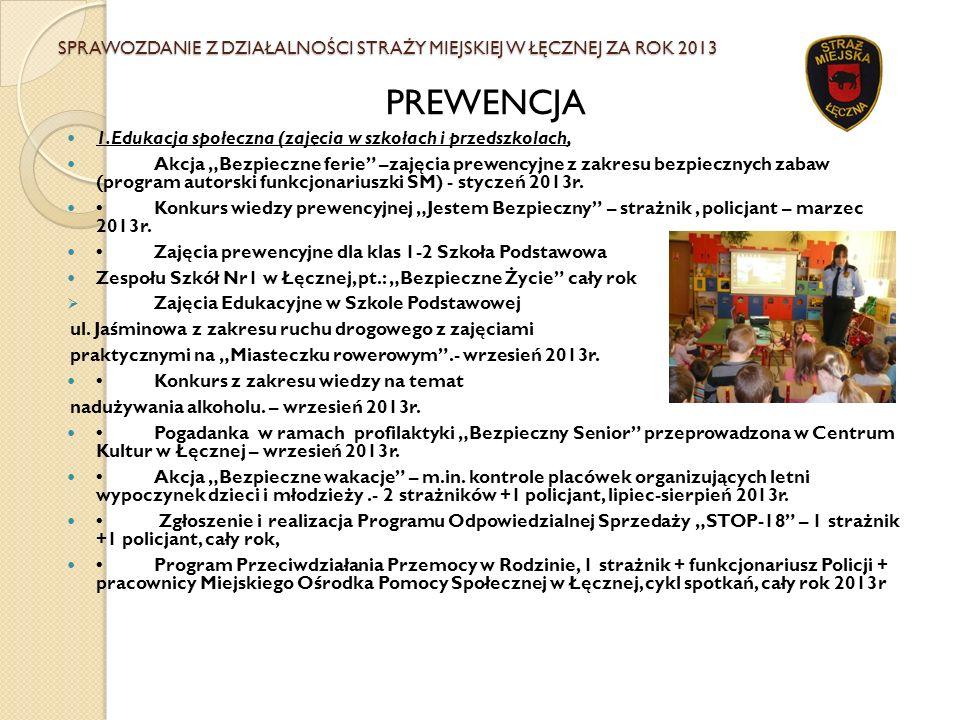 SPRAWOZDANIE Z DZIAŁALNOŚCI STRAŻY MIEJSKIEJ W ŁĘCZNEJ ZA ROK 2013 PREWENCJA 1.Edukacja społeczna (zajęcia w szkołach i przedszkolach, Akcja Bezpieczn