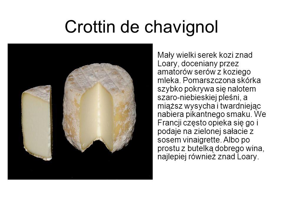 Crottin de chavignol Mały wielki serek kozi znad Loary, doceniany przez amatorów serów z koziego mleka. Pomarszczona skórka szybko pokrywa się nalotem