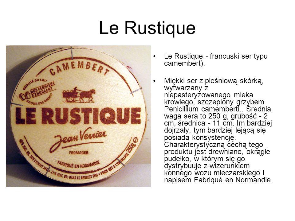 Le Rustique Le Rustique - francuski ser typu camembert). Miękki ser z pleśniową skórką, wytwarzany z niepasteryzowanego mleka krowiego, szczepiony grz
