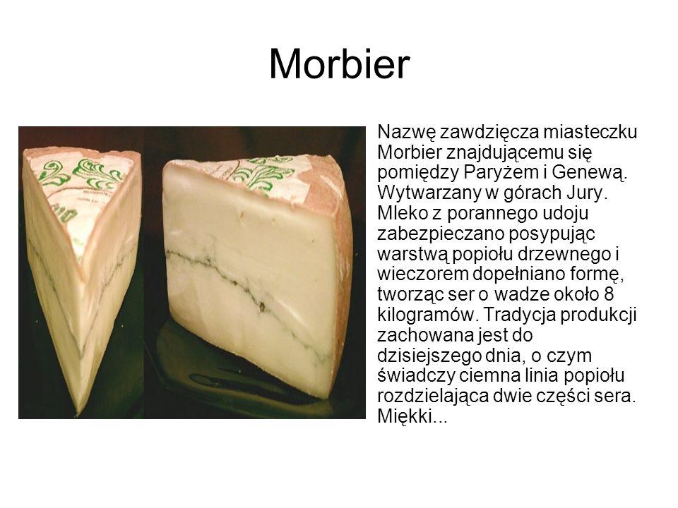 Morbier Nazwę zawdzięcza miasteczku Morbier znajdującemu się pomiędzy Paryżem i Genewą. Wytwarzany w górach Jury. Mleko z porannego udoju zabezpieczan