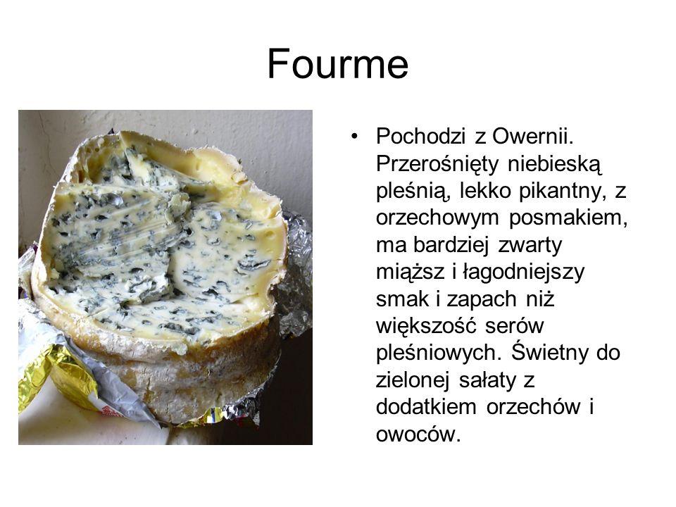 Fourme Pochodzi z Owernii. Przerośnięty niebieską pleśnią, lekko pikantny, z orzechowym posmakiem, ma bardziej zwarty miąższ i łagodniejszy smak i zap