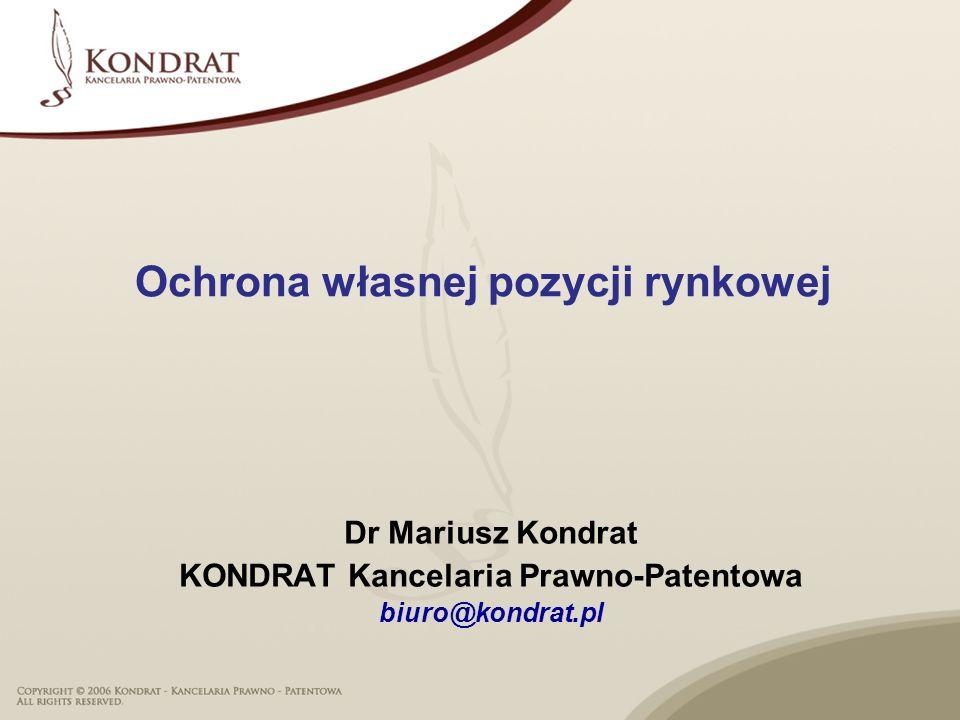 Ochrona własnej pozycji rynkowej Dr Mariusz Kondrat KONDRAT Kancelaria Prawno-Patentowa biuro@kondrat.pl