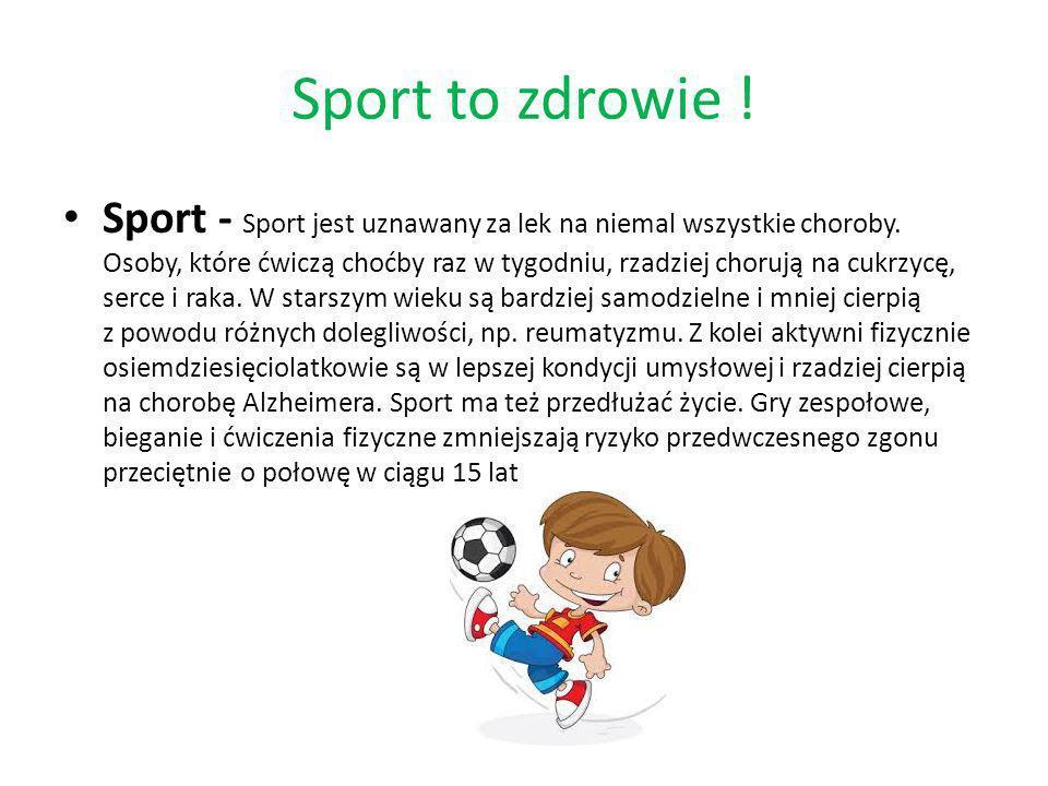 Sport to zdrowie ! Sport - Sport jest uznawany za lek na niemal wszystkie choroby. Osoby, które ćwiczą choćby raz w tygodniu, rzadziej chorują na cukr