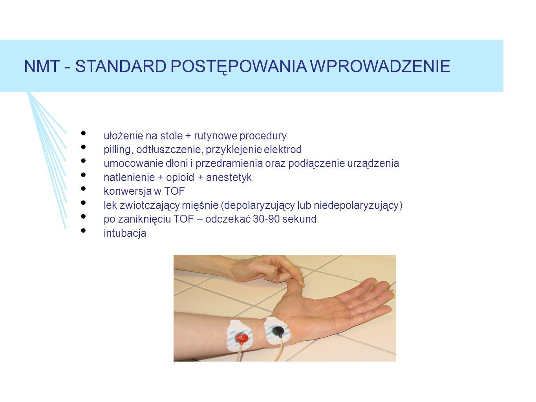 ułożenie na stole + rutynowe procedury pilling, odtłuszczenie, przyklejenie elektrod umocowanie dłoni i przedramienia oraz podłączenie urządzenia natlenienie + opioid + anestetyk konwersja w TOF lek zwiotczający mięśnie (depolaryzujący lub niedepolaryzujący) po zaniknięciu TOF – odczekać 30-90 sekund intubacja NMT - STANDARD POSTĘPOWANIA WPROWADZENIE