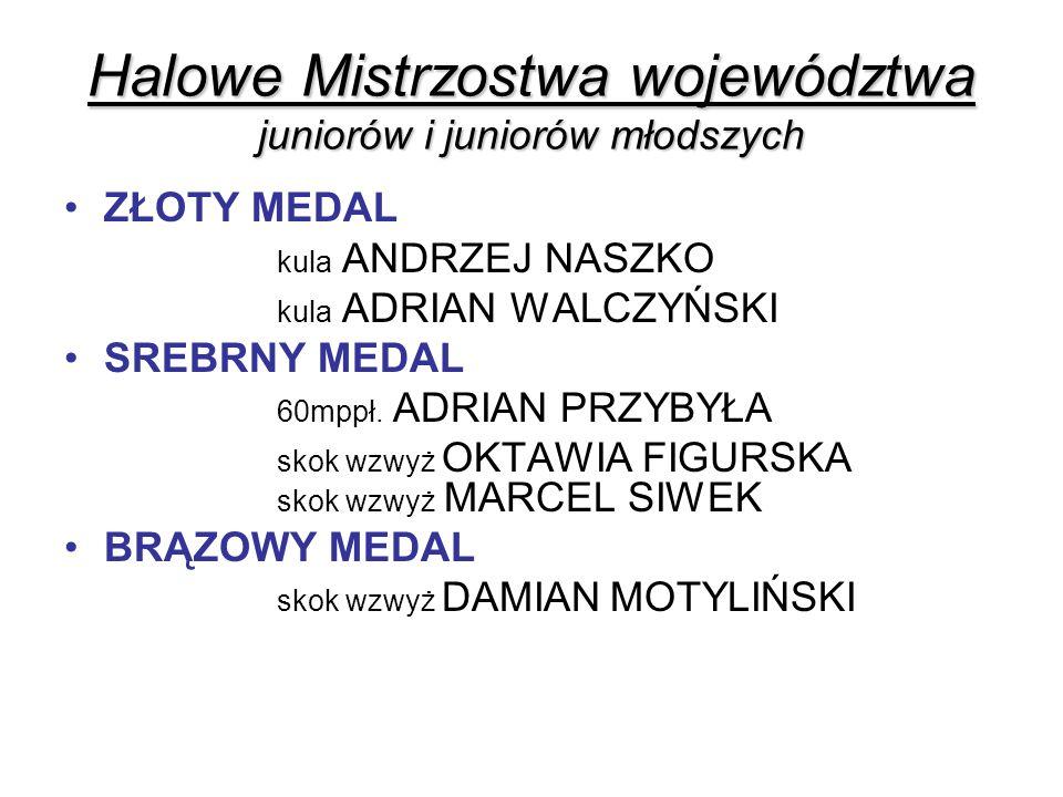 Halowe Mistrzostwa województwa juniorów i juniorów młodszych ZŁOTY MEDAL kula ANDRZEJ NASZKO kula ADRIAN WALCZYŃSKI SREBRNY MEDAL 60mppł. ADRIAN PRZYB
