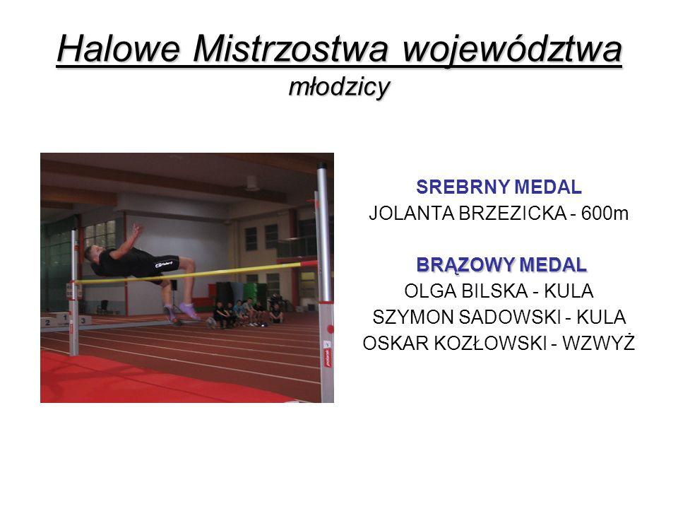 Halowe Mistrzostwa województwa młodzicy SREBRNY MEDAL JOLANTA BRZEZICKA - 600m BRĄZOWY MEDAL BRĄZOWY MEDAL OLGA BILSKA - KULA SZYMON SADOWSKI - KULA O