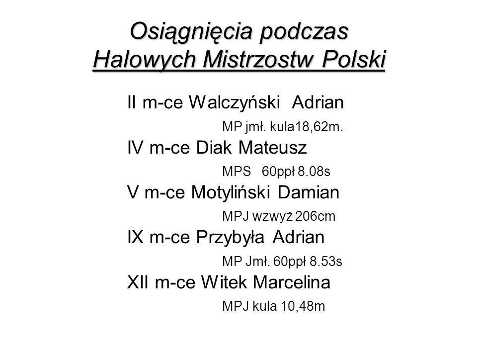Osiągnięcia podczas Halowych Mistrzostw Polski II m-ce Walczyński Adrian MP jmł. kula18,62m. IV m-ce Diak Mateusz MPS 60ppł 8.08s V m-ce Motyliński Da