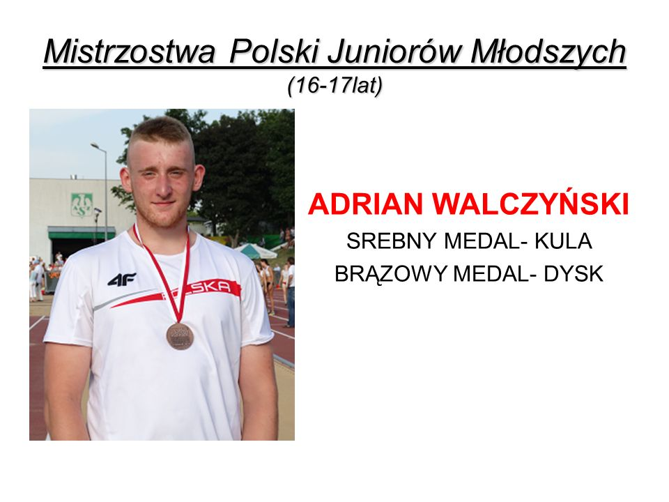 Mistrzostwa Polski Juniorów Młodszych (16-17lat) ADRIAN WALCZYŃSKI SREBNY MEDAL- KULA BRĄZOWY MEDAL- DYSK