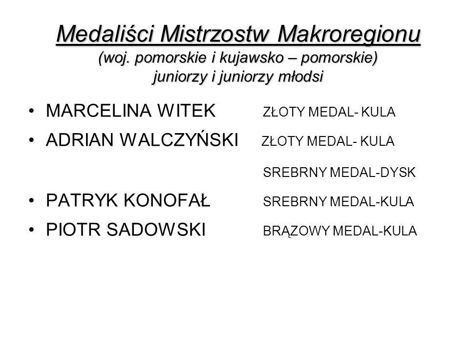 Medaliści Mistrzostw Makroregionu (woj. pomorskie i kujawsko – pomorskie) juniorzy i juniorzy młodsi MARCELINA WITEK ZŁOTY MEDAL- KULA ADRIAN WALCZYŃS