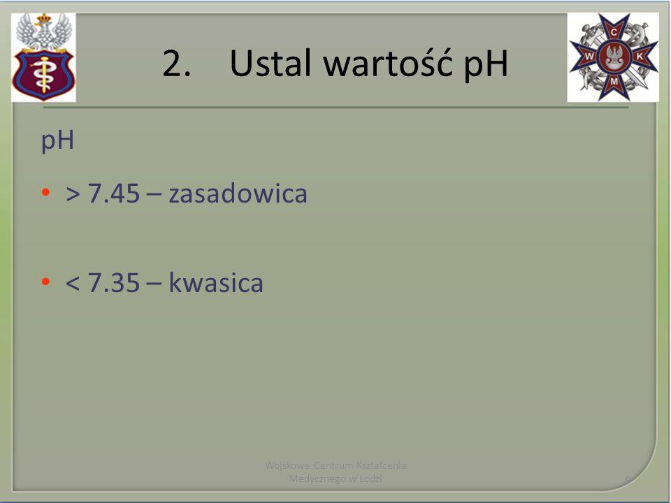 2.Ustal wartość pH pH > 7.45 – zasadowica < 7.35 – kwasica Wojskowe Centrum Kształcenia Medycznego w Łodzi 9