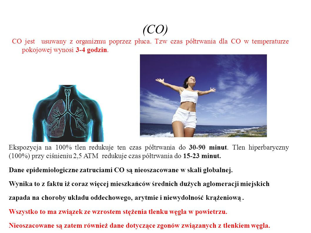 (CO) CO jest usuwany z organizmu poprzez płuca. Tzw czas półtrwania dla CO w temperaturze pokojowej wynosi 3-4 godzin. Ekspozycja na 100% tlen redukuj