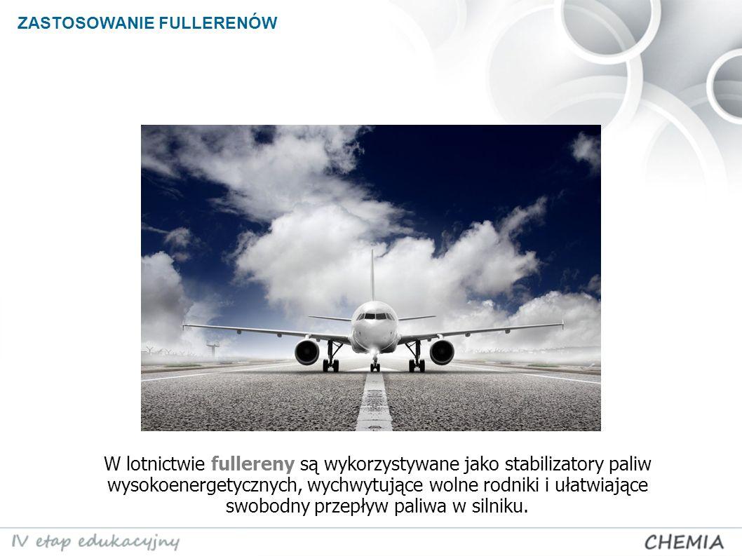 ZASTOSOWANIE FULLERENÓW LOTNICTWO W lotnictwie fullereny są wykorzystywane jako stabilizatory paliw wysokoenergetycznych, wychwytujące wolne rodniki i ułatwiające swobodny przepływ paliwa w silniku.