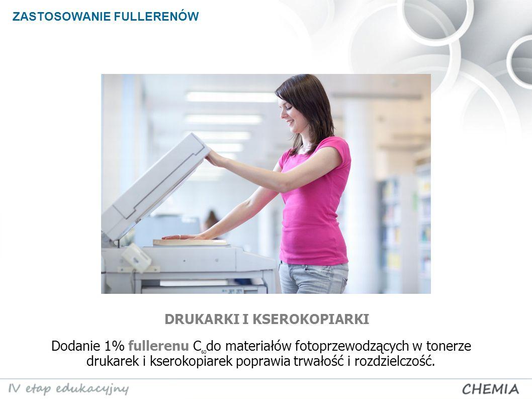 ZASTOSOWANIE FULLERENÓW DRUKARKI I KSEROKOPIARKI Dodanie 1% fullerenu C 60 do materiałów fotoprzewodzących w tonerze drukarek i kserokopiarek poprawia trwałość i rozdzielczość.