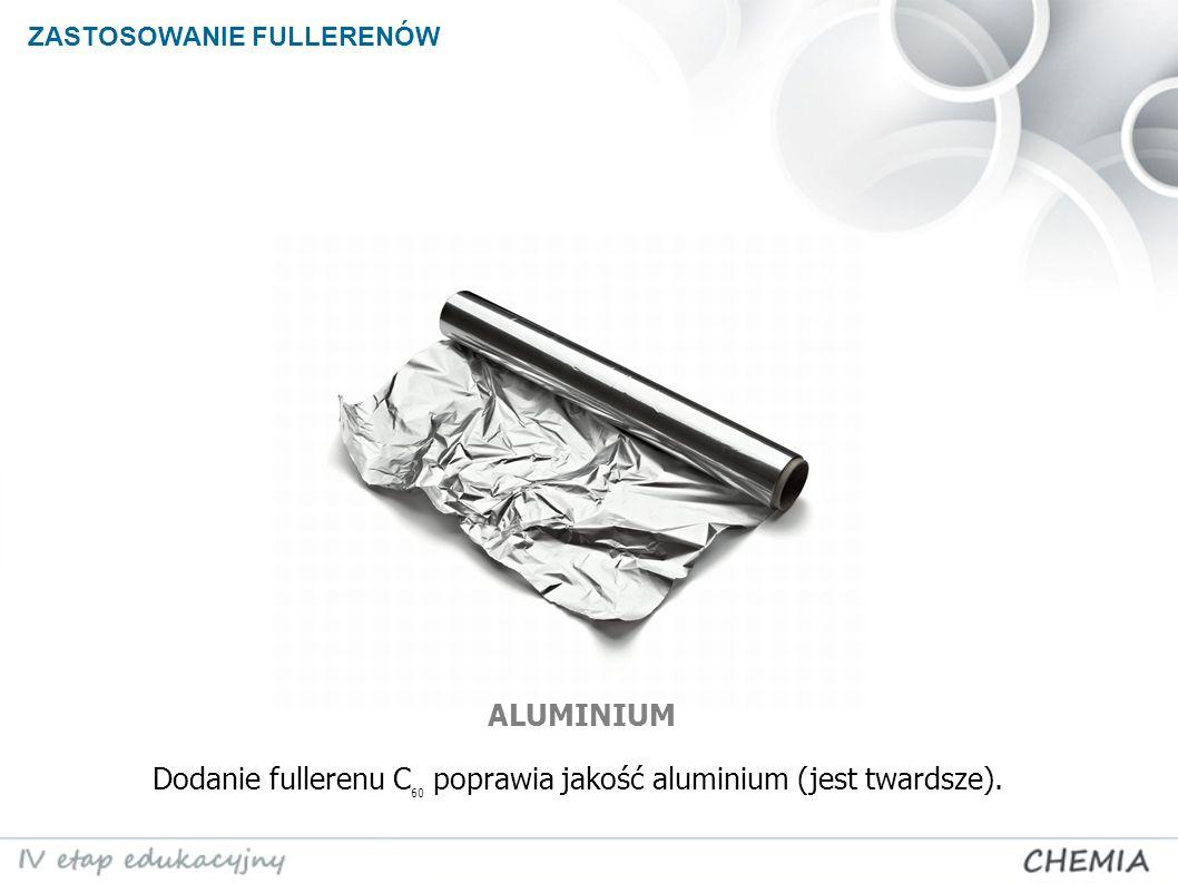 ZASTOSOWANIE FULLERENÓW ALUMINIUM Dodanie fullerenu C 60 poprawia jakość aluminium (jest twardsze).
