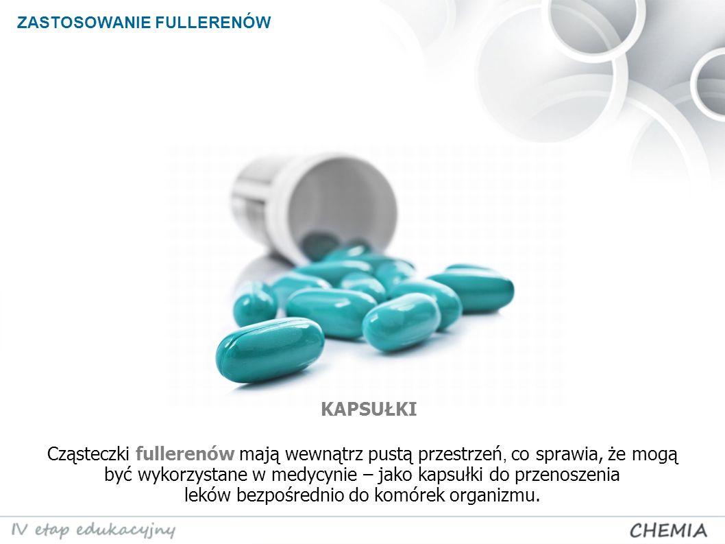 ZASTOSOWANIE FULLERENÓW Cząsteczki fullerenów mają wewnątrz pustą przestrzeń, co sprawia, że mogą być wykorzystane w medycynie – jako kapsułki do przenoszenia leków bezpośrednio do komórek organizmu.