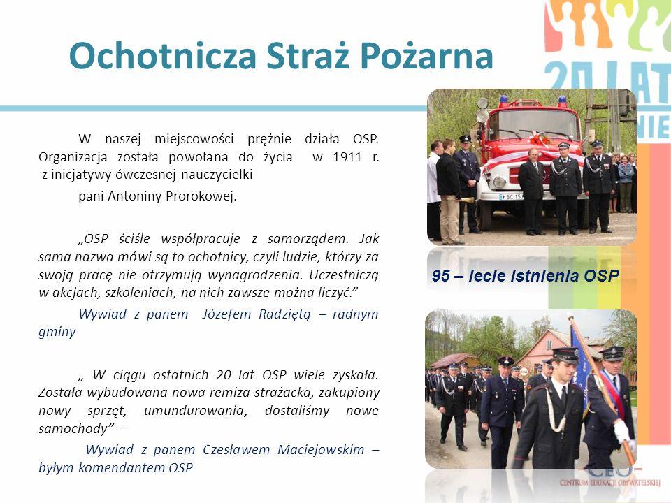 W naszej miejscowości prężnie działa OSP. Organizacja została powołana do życia w 1911 r. z inicjatywy ówczesnej nauczycielki pani Antoniny Prorokowej