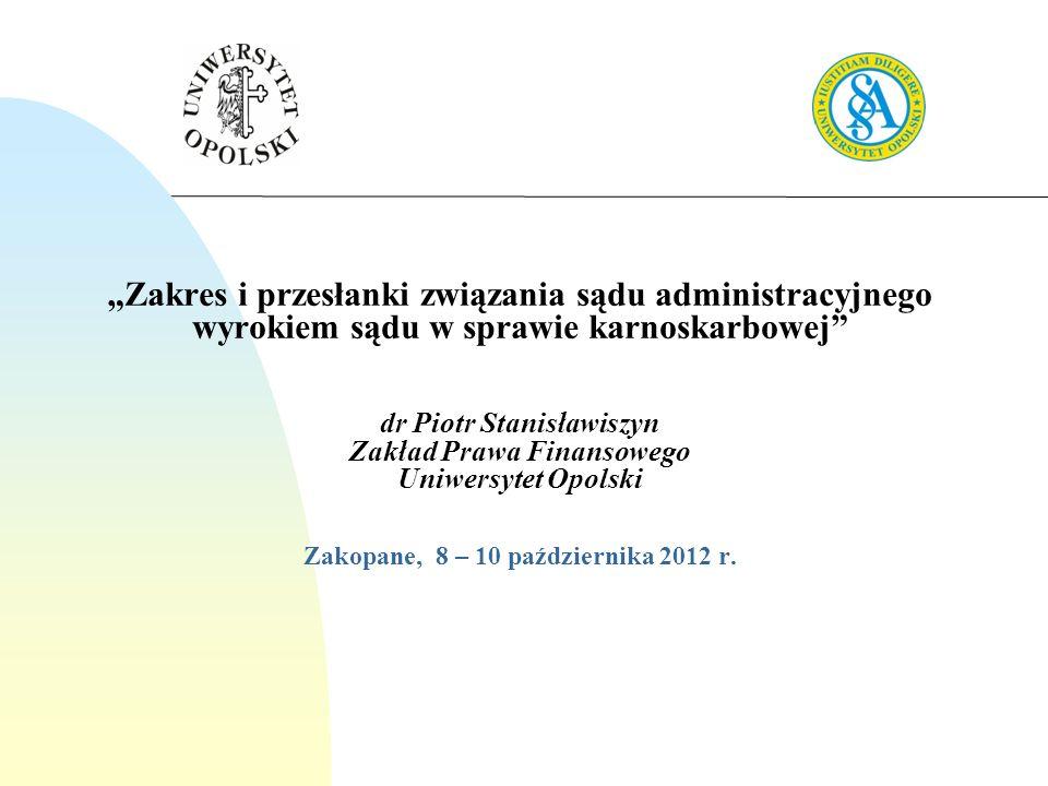 Zakres i przesłanki związania sądu administracyjnego wyrokiem sądu w sprawie karnoskarbowej dr Piotr Stanisławiszyn Zakład Prawa Finansowego Uniwersyt