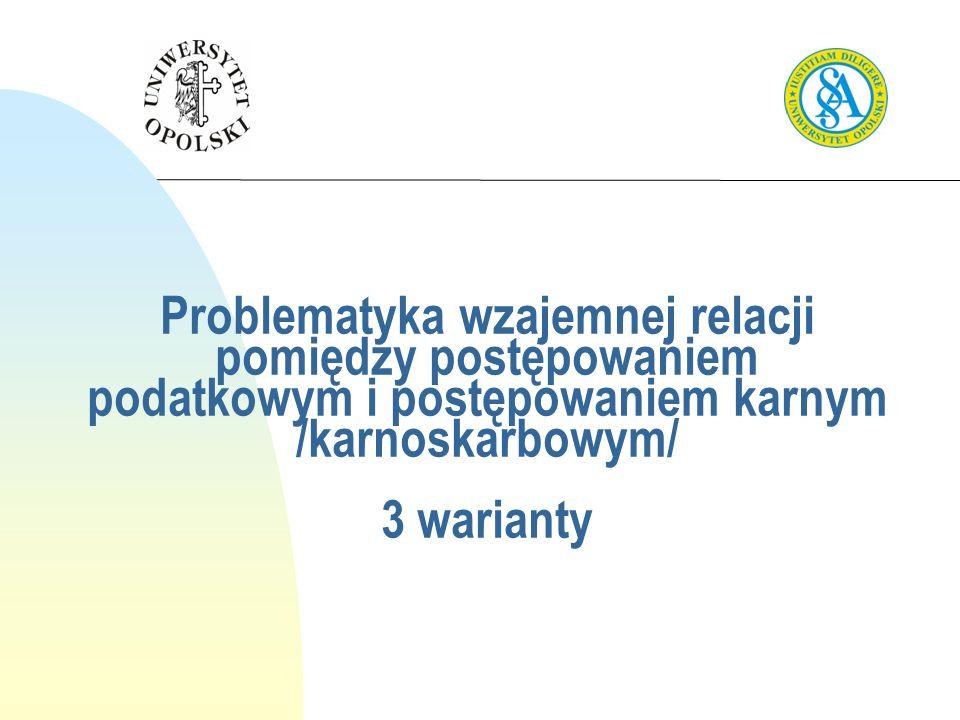 Problematyka wzajemnej relacji pomiędzy postępowaniem podatkowym i postępowaniem karnym /karnoskarbowym/ 3 warianty