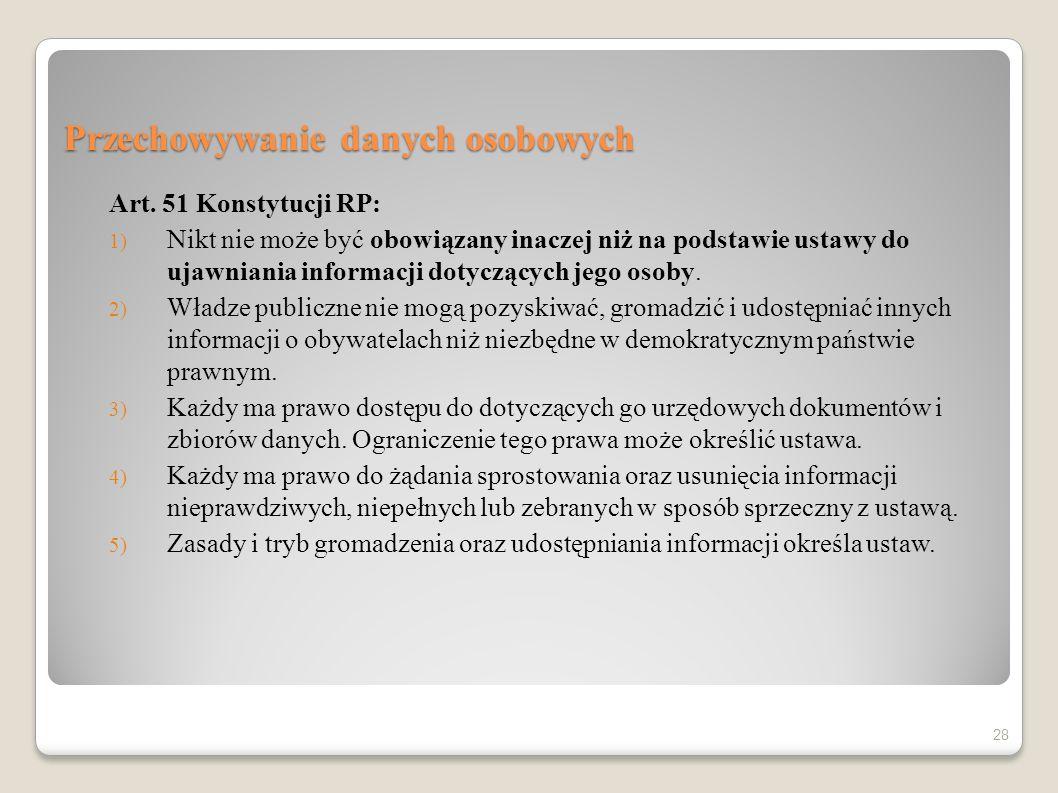 Przechowywanie danych osobowych Art. 51 Konstytucji RP: 1) Nikt nie może być obowiązany inaczej niż na podstawie ustawy do ujawniania informacji dotyc