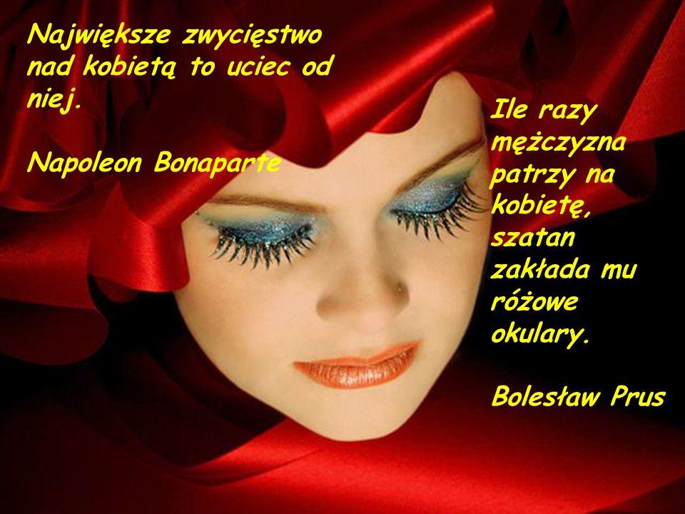Nikt nie rozumie kobiety...ona sama siebie też nie. Eliza Orzeszkowa Powodzenie u kobiet ma ten, kto umie się bez nich obejść. Ambrose Bierce
