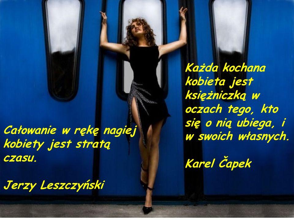 Zostawmy piękne kobiety mężczyznom bez fantazji. Marcel Proust Kobieta stanowi niebezpieczeństwo dla każdego raju. Paul Claudel