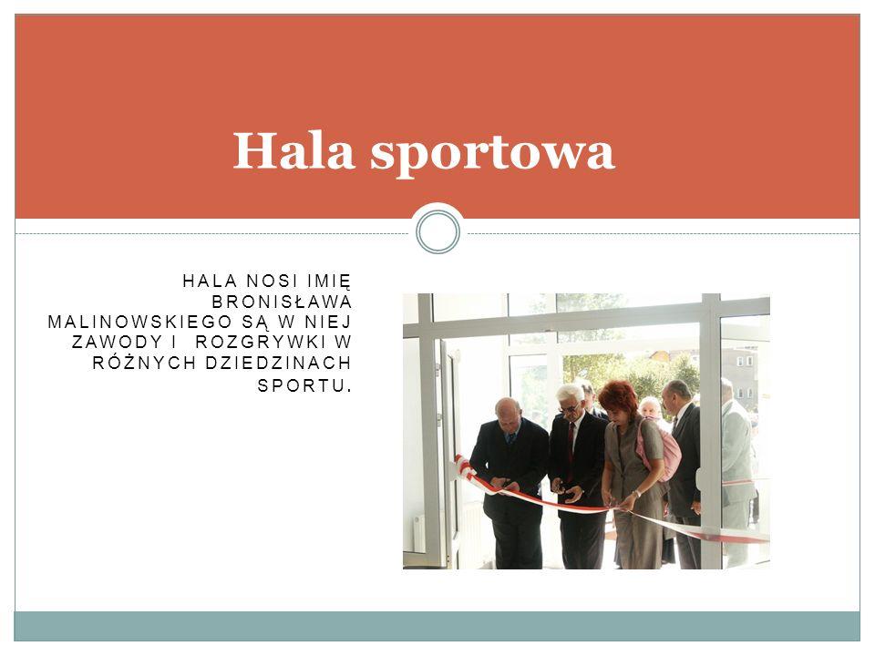 HALA NOSI IMIĘ BRONISŁAWA MALINOWSKIEGO SĄ W NIEJ ZAWODY I ROZGRYWKI W RÓŻNYCH DZIEDZINACH SPORTU. Hala sportowa