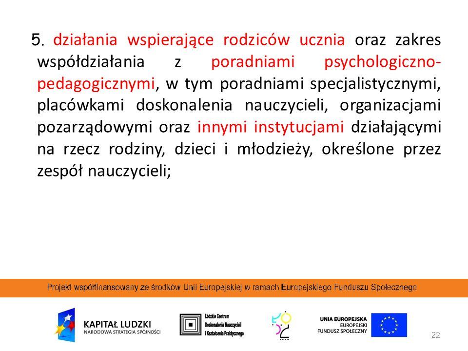 22 5. działania wspierające rodziców ucznia oraz zakres współdziałania z poradniami psychologiczno- pedagogicznymi, w tym poradniami specjalistycznymi