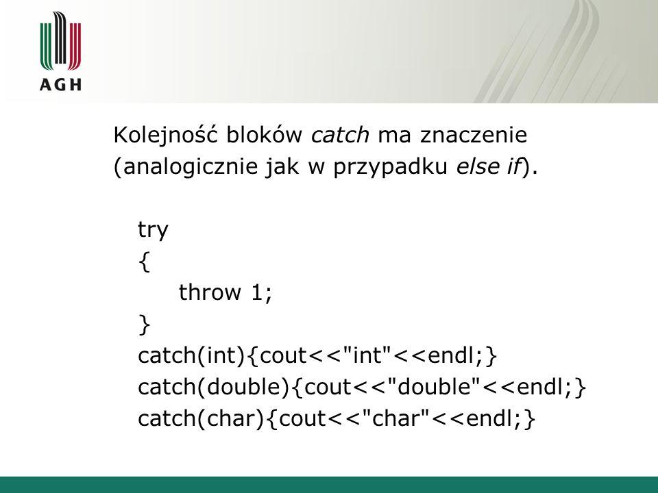 Kolejność bloków catch ma znaczenie (analogicznie jak w przypadku else if). try { throw 1; } catch(int){cout<<