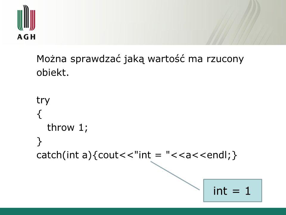 Można sprawdzać jaką wartość ma rzucony obiekt. try { throw 1; } catch(int a){cout<<