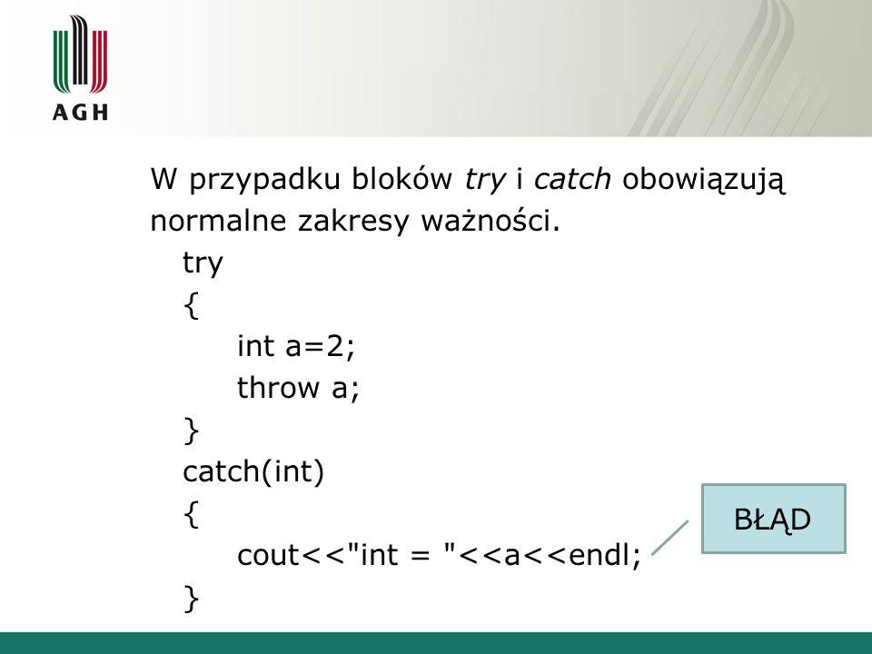 W przypadku bloków try i catch obowiązują normalne zakresy ważności. try { int a=2; throw a; } catch(int) { cout<<