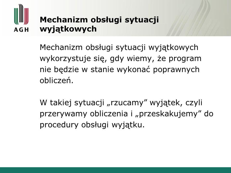Mechanizm obsługi sytuacji wyjątkowych wykorzystuje się, gdy wiemy, że program nie będzie w stanie wykonać poprawnych obliczeń. W takiej sytuacji rzuc
