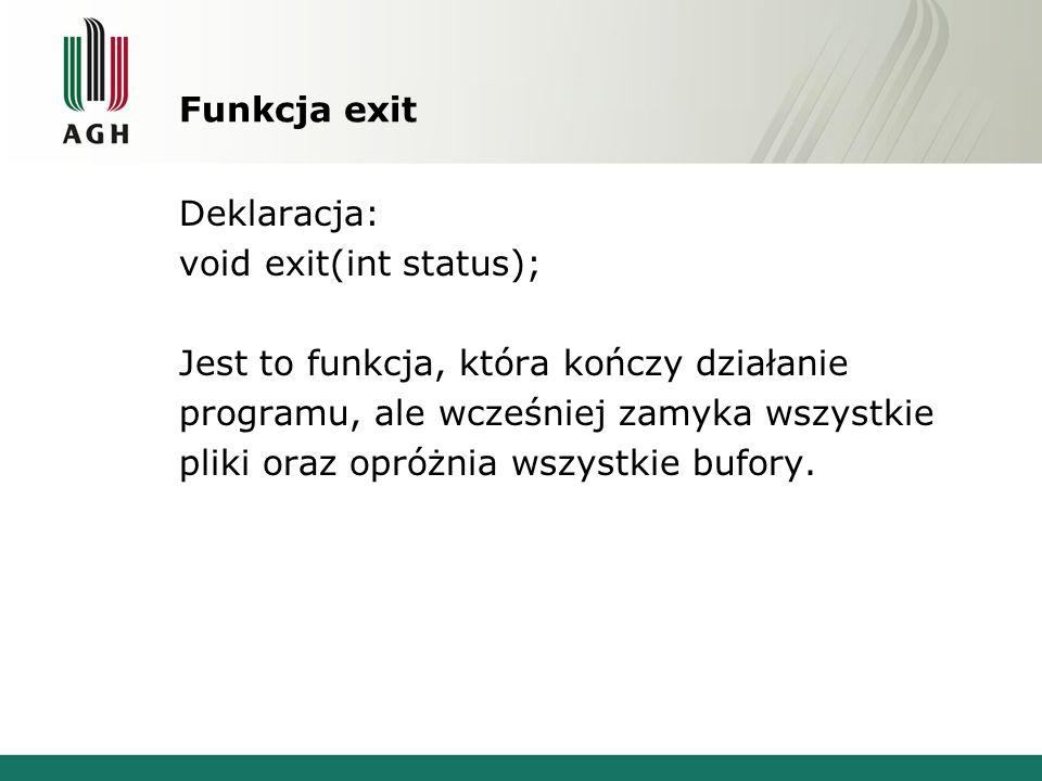 Funkcja exit Deklaracja: void exit(int status); Jest to funkcja, która kończy działanie programu, ale wcześniej zamyka wszystkie pliki oraz opróżnia wszystkie bufory.
