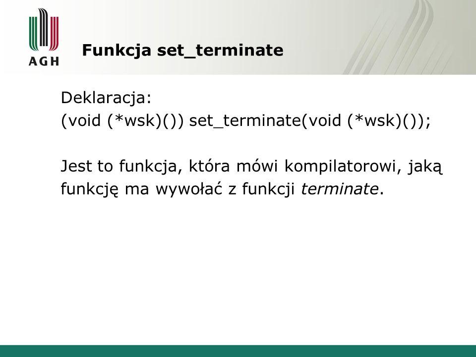 Funkcja set_terminate Deklaracja: (void (*wsk)()) set_terminate(void (*wsk)()); Jest to funkcja, która mówi kompilatorowi, jaką funkcję ma wywołać z funkcji terminate.
