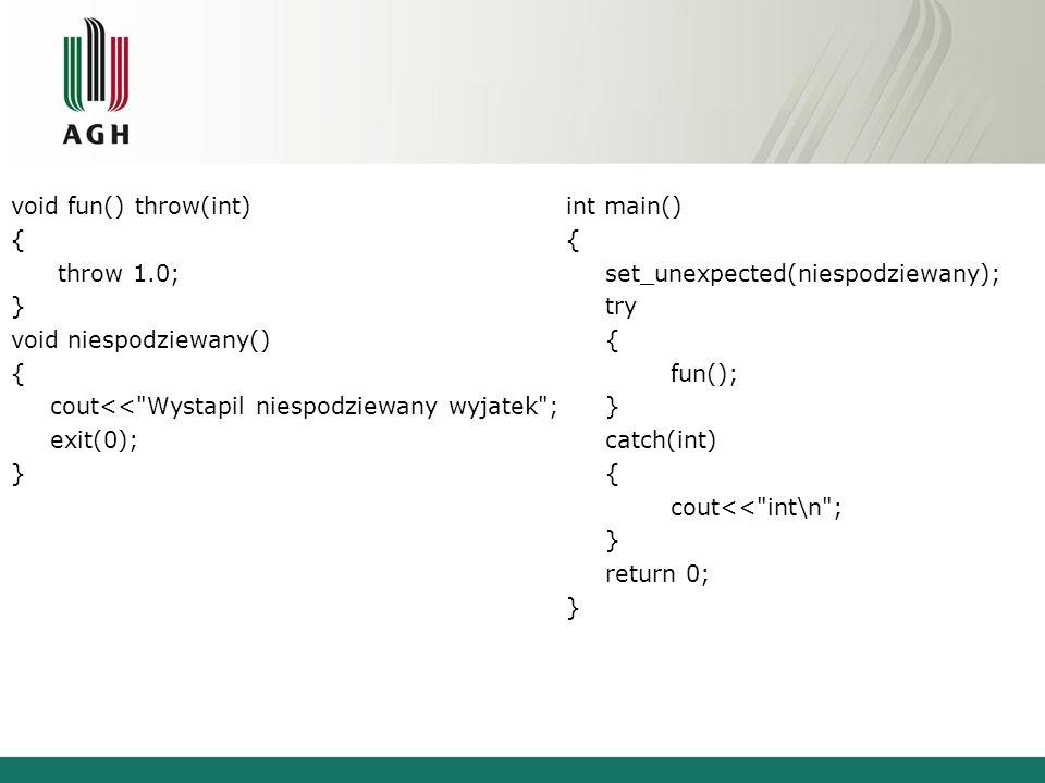 void fun() throw(int) { throw 1.0; } void niespodziewany() { cout<<
