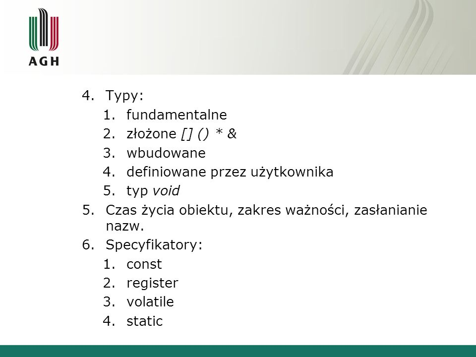 4.Typy: 1.fundamentalne 2.złożone [] () * & 3.wbudowane 4.definiowane przez użytkownika 5.typ void 5.Czas życia obiektu, zakres ważności, zasłanianie nazw.