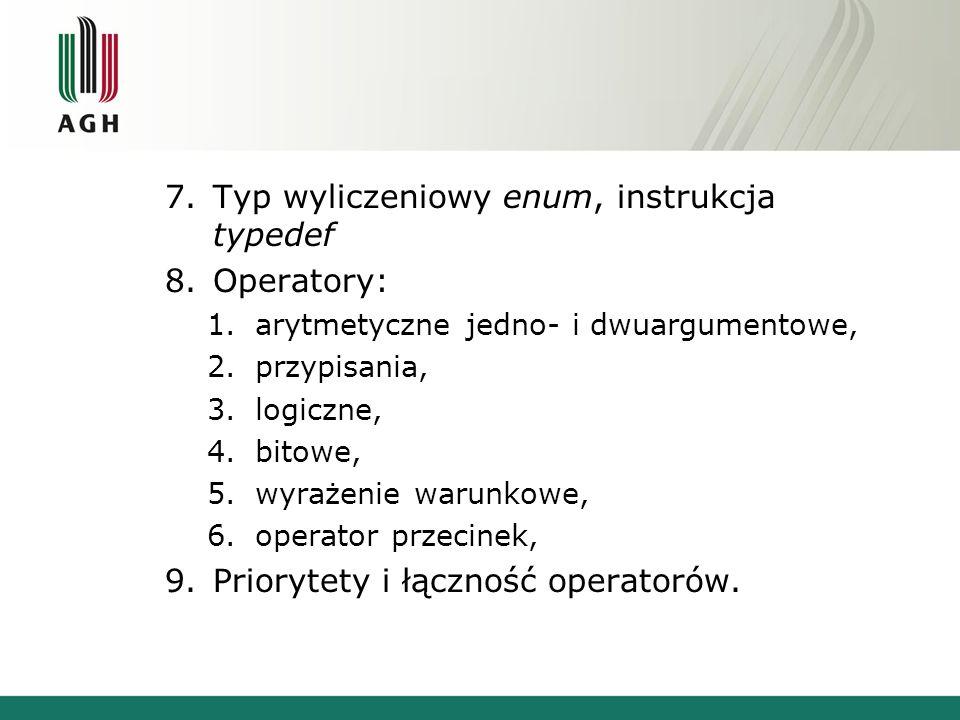 7.Typ wyliczeniowy enum, instrukcja typedef 8.Operatory: 1.arytmetyczne jedno- i dwuargumentowe, 2.przypisania, 3.logiczne, 4.bitowe, 5.wyrażenie warunkowe, 6.operator przecinek, 9.Priorytety i łączność operatorów.