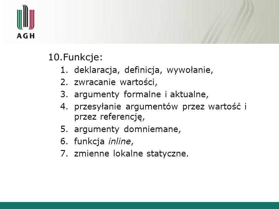 10.Funkcje: 1.deklaracja, definicja, wywołanie, 2.zwracanie wartości, 3.argumenty formalne i aktualne, 4.przesyłanie argumentów przez wartość i przez referencję, 5.argumenty domniemane, 6.funkcja inline, 7.zmienne lokalne statyczne.